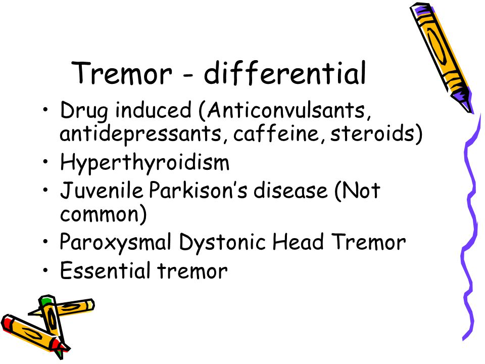 Tremor - differential Drug induced (Anticonvulsants, antidepressants, caffeine, steroids) Hyperthyroidism.
