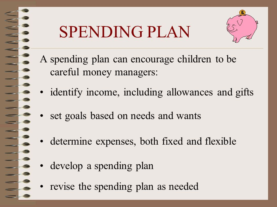 SPENDING PLAN A spending plan can encourage children to be careful money managers: identify income, including allowances and gifts.
