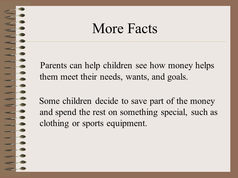 More Facts Parents can help children see how money helps them meet their needs, wants, and goals.