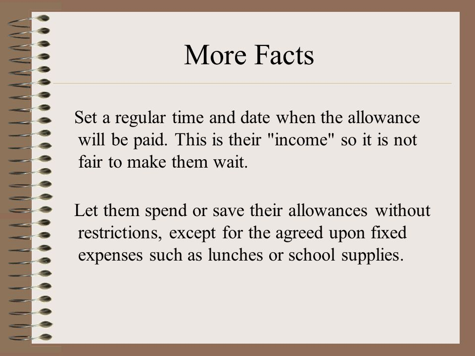 More Facts Set a regular time and date when the allowance will be paid. This is their income so it is not fair to make them wait.