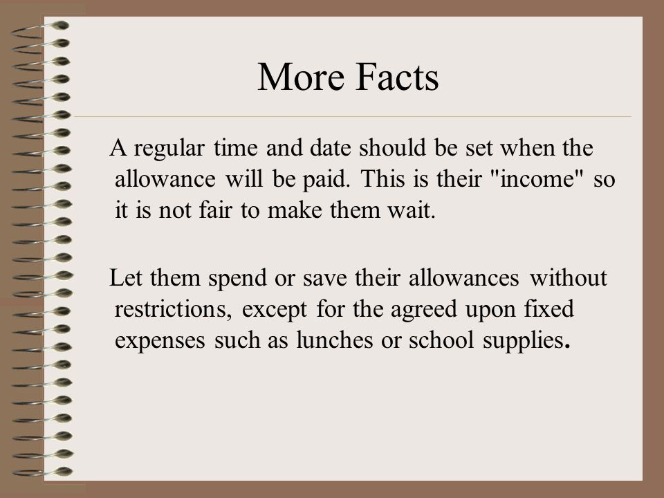 More Facts A regular time and date should be set when the allowance will be paid. This is their income so it is not fair to make them wait.