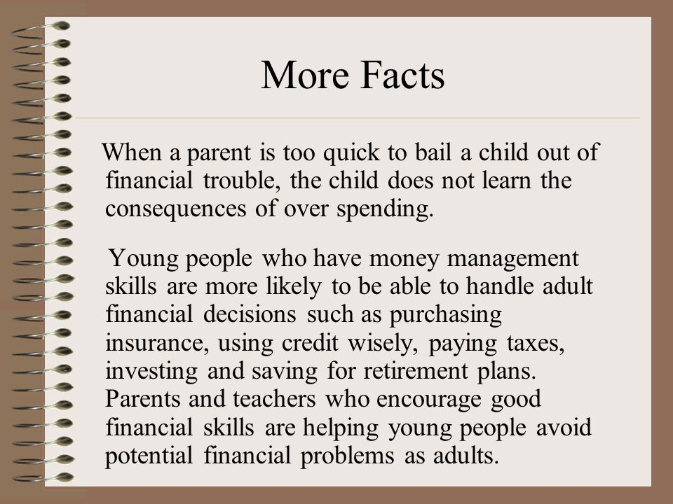 More Facts When a parent is too quick to bail a child out of financial trouble, the child does not learn the consequences of over spending.