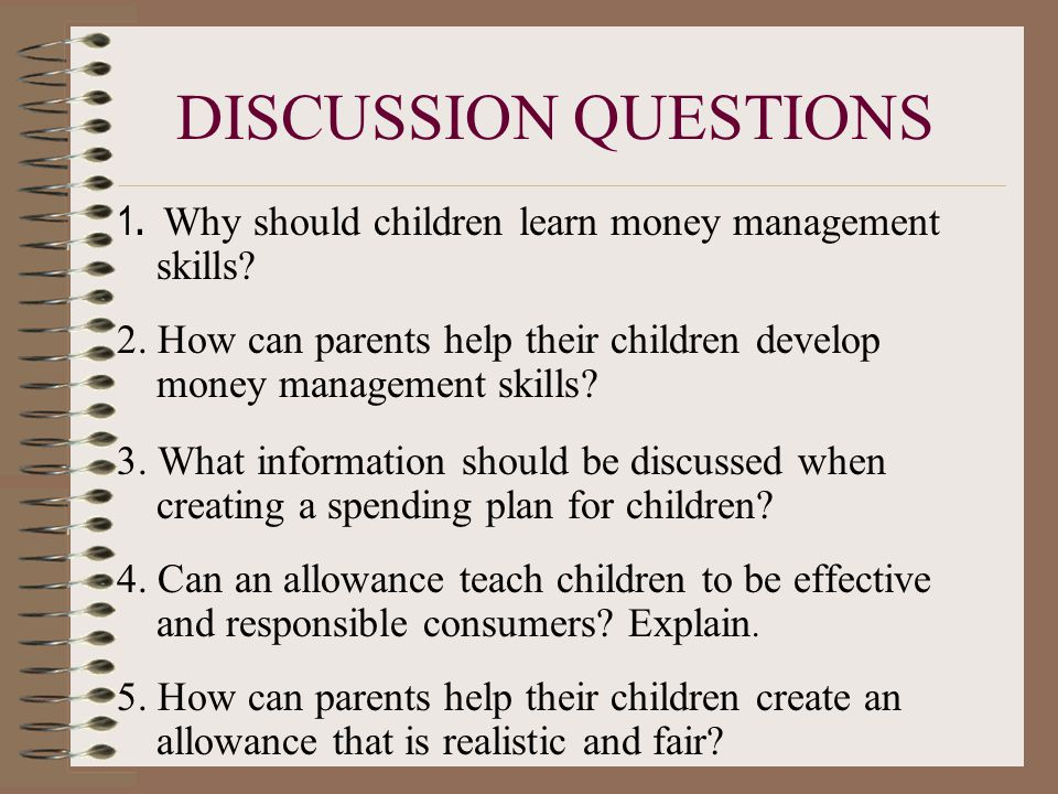 DISCUSSION QUESTIONS 1. Why should children learn money management skills 2. How can parents help their children develop money management skills