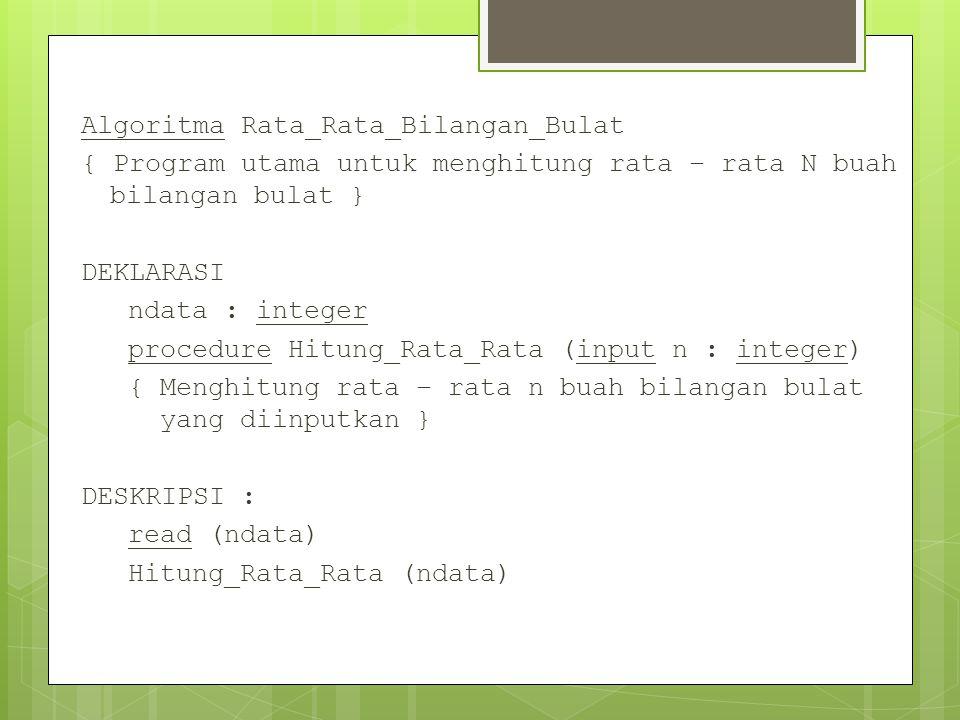 Algoritma Rata_Rata_Bilangan_Bulat { Program utama untuk menghitung rata – rata N buah bilangan bulat } DEKLARASI ndata : integer procedure Hitung_Rata_Rata (input n : integer) { Menghitung rata – rata n buah bilangan bulat yang diinputkan } DESKRIPSI : read (ndata) Hitung_Rata_Rata (ndata)