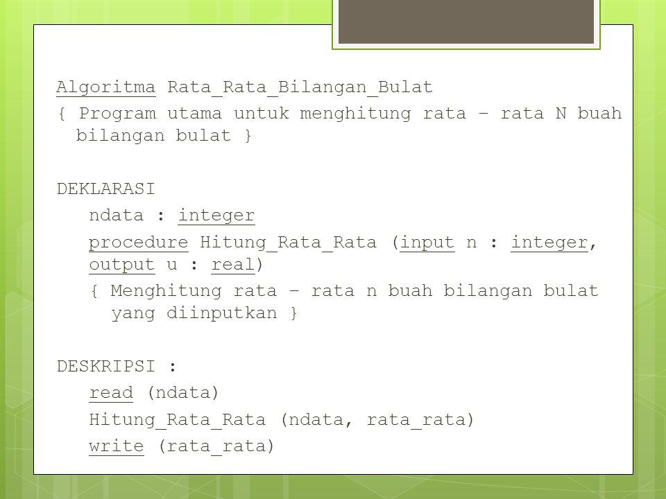 Algoritma Rata_Rata_Bilangan_Bulat { Program utama untuk menghitung rata – rata N buah bilangan bulat } DEKLARASI ndata : integer procedure Hitung_Rata_Rata (input n : integer, output u : real) { Menghitung rata – rata n buah bilangan bulat yang diinputkan } DESKRIPSI : read (ndata) Hitung_Rata_Rata (ndata, rata_rata) write (rata_rata)
