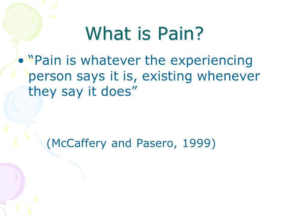 What is Pain Pain is whatever the experiencing person says it is, existing whenever they say it does