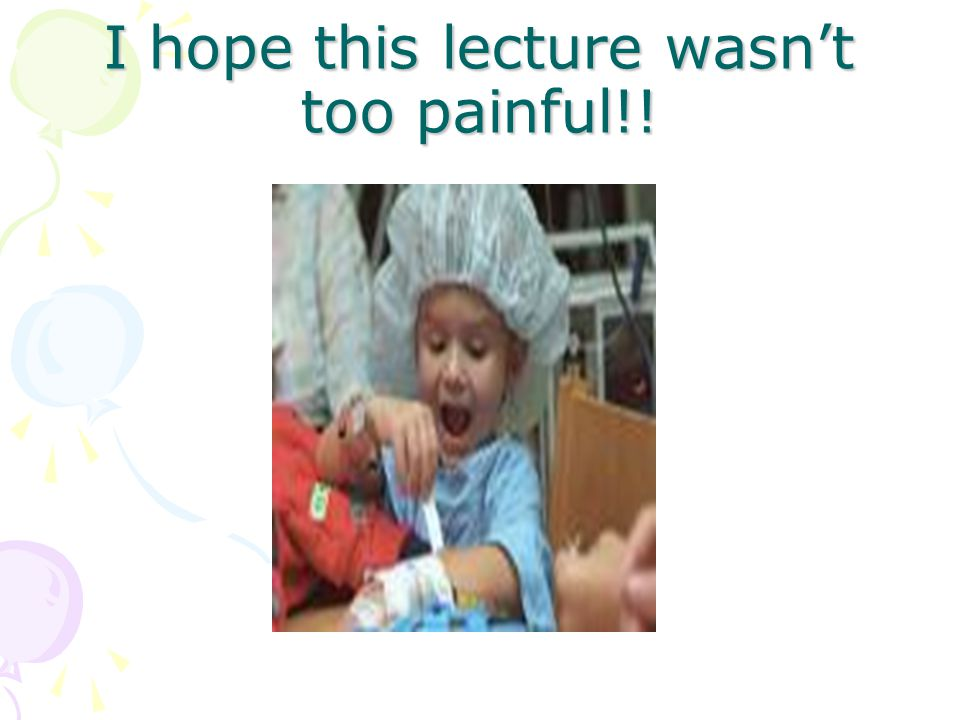 I hope this lecture wasn't too painful!!