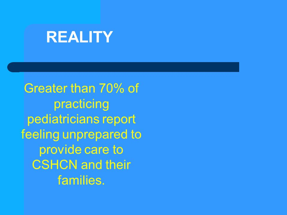 REALITY Greater than 70% of practicing pediatricians report feeling unprepared to provide care to CSHCN and their families.