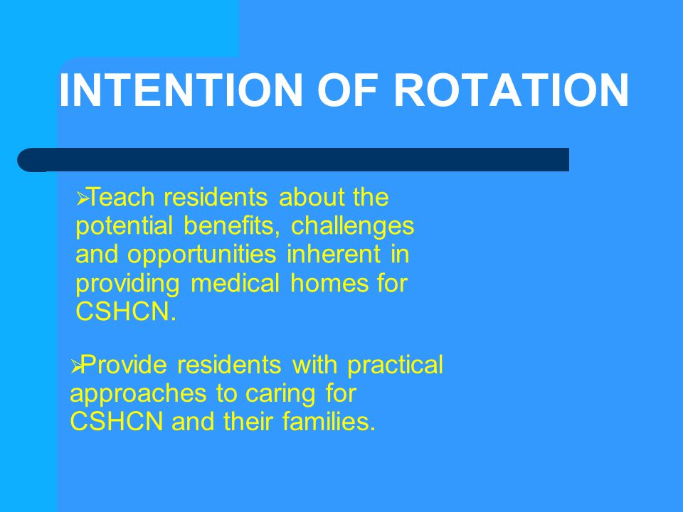 INTENTION OF ROTATION Teach residents about the potential benefits, challenges and opportunities inherent in providing medical homes for CSHCN.