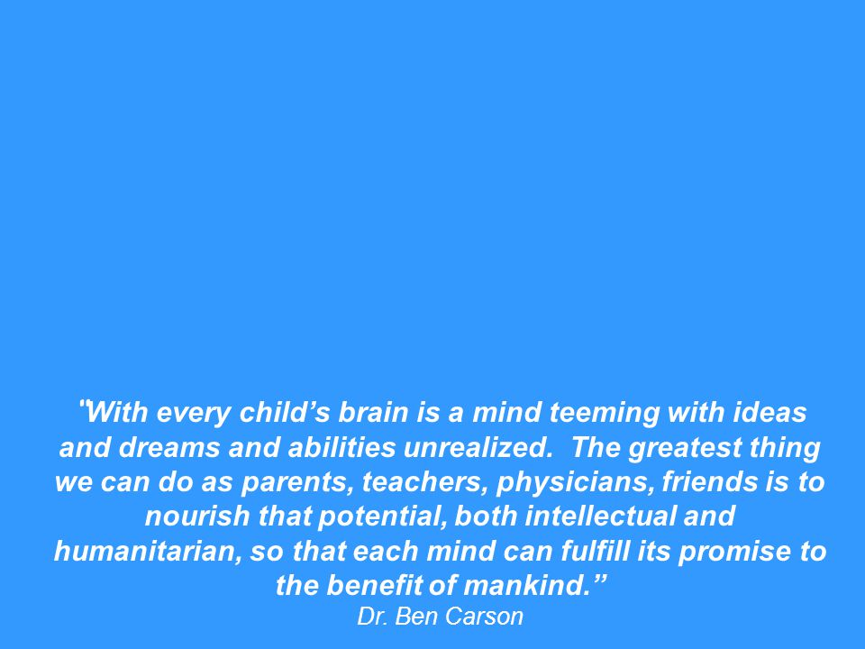 With every child's brain is a mind teeming with ideas and dreams and abilities unrealized. The greatest thing we can do as parents, teachers, physicians, friends is to nourish that potential, both intellectual and humanitarian, so that each mind can fulfill its promise to the benefit of mankind.