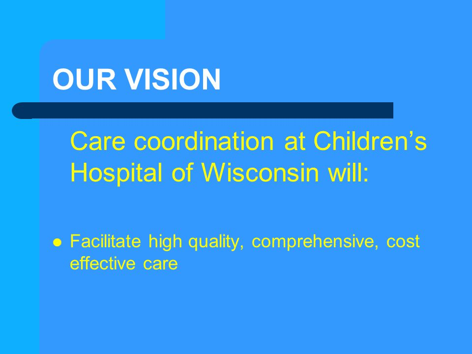 OUR VISION Care coordination at Children's Hospital of Wisconsin will: