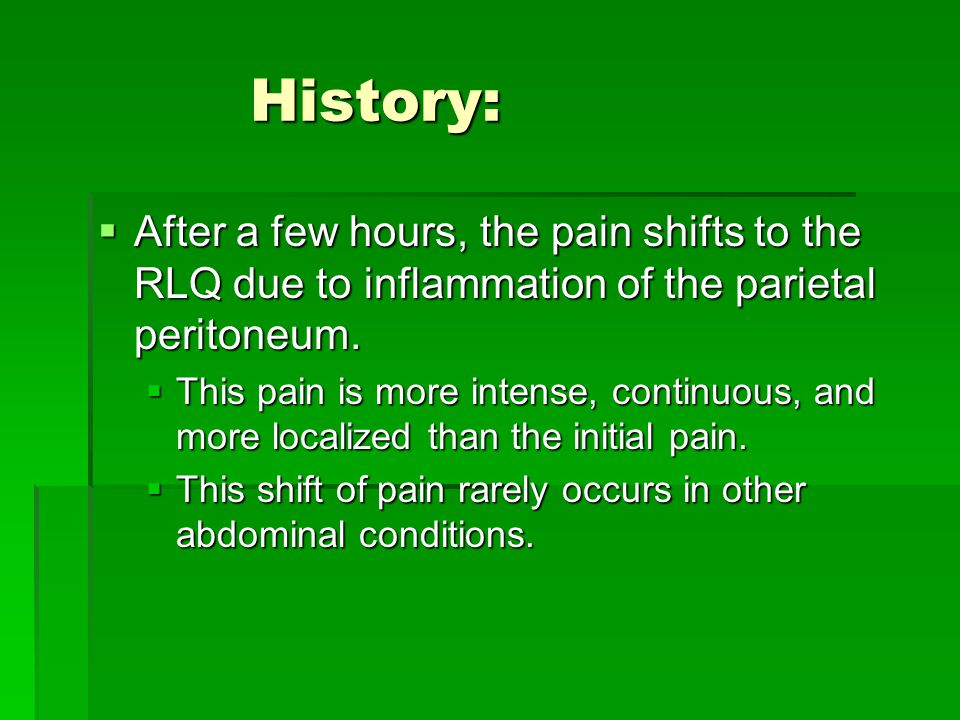 History: After a few hours, the pain shifts to the RLQ due to inflammation of the parietal peritoneum.