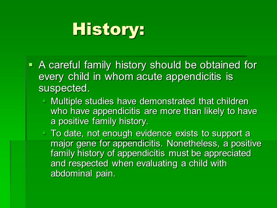 History: A careful family history should be obtained for every child in whom acute appendicitis is suspected.