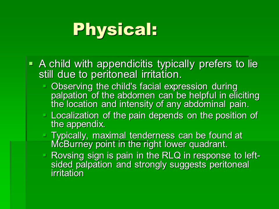 Physical: A child with appendicitis typically prefers to lie still due to peritoneal irritation.