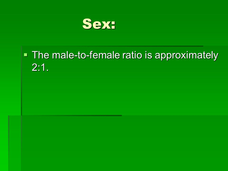 Sex: The male-to-female ratio is approximately 2:1.