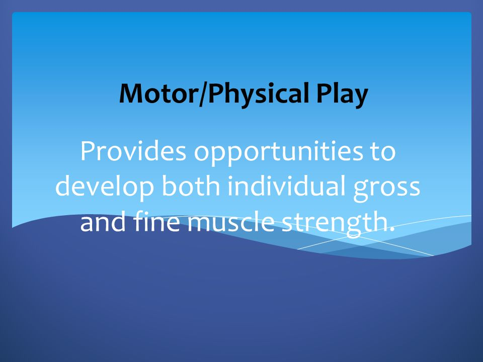 Motor/Physical Play Provides opportunities to develop both individual gross and fine muscle strength.