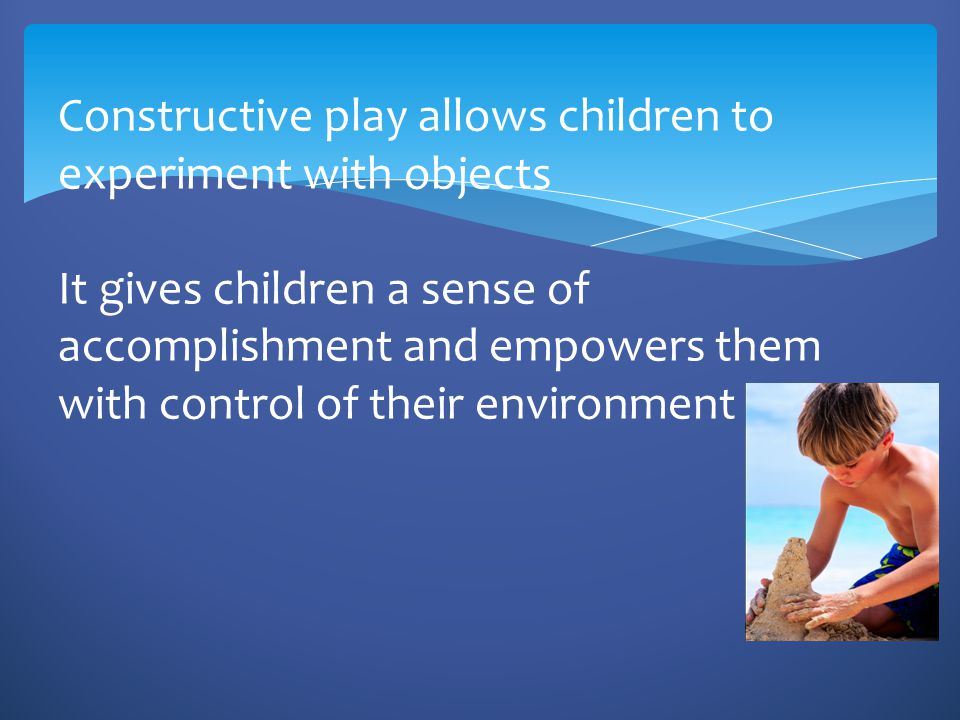Constructive play allows children to experiment with objects It gives children a sense of accomplishment and empowers them with control of their environment