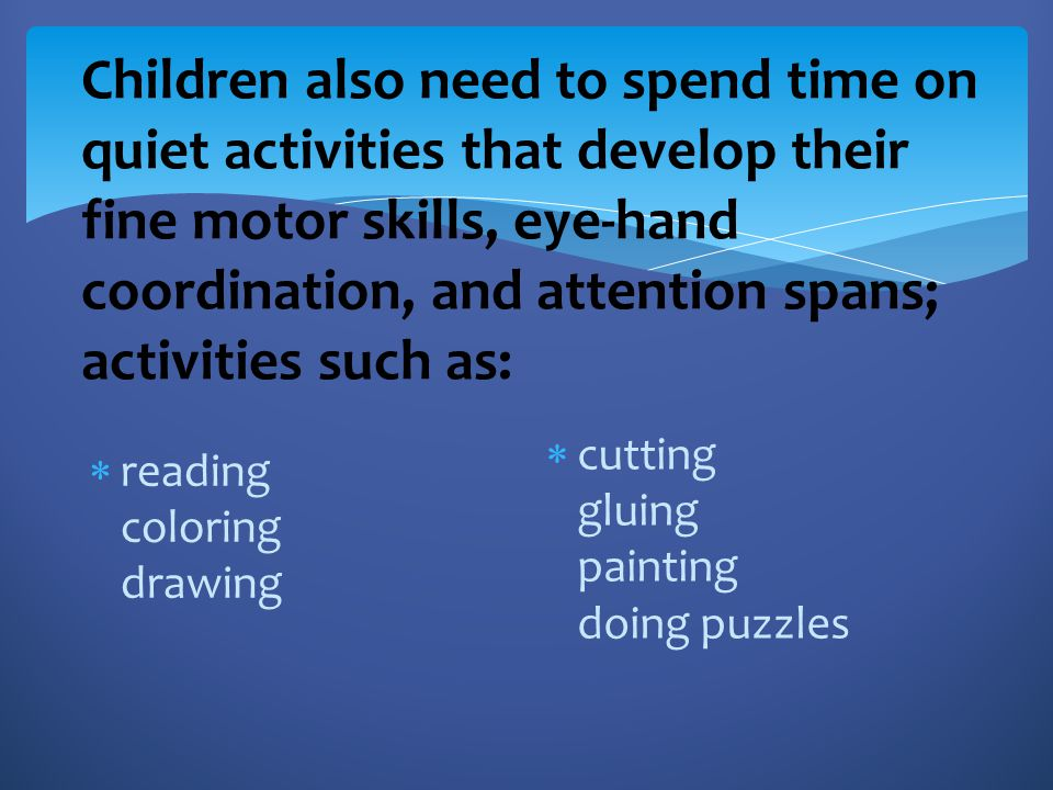 Children also need to spend time on quiet activities that develop their fine motor skills, eye-hand coordination, and attention spans; activities such as:
