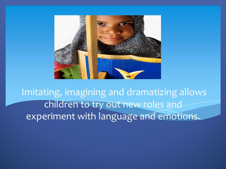 Imitating, imagining and dramatizing allows children to try out new roles and experiment with language and emotions.
