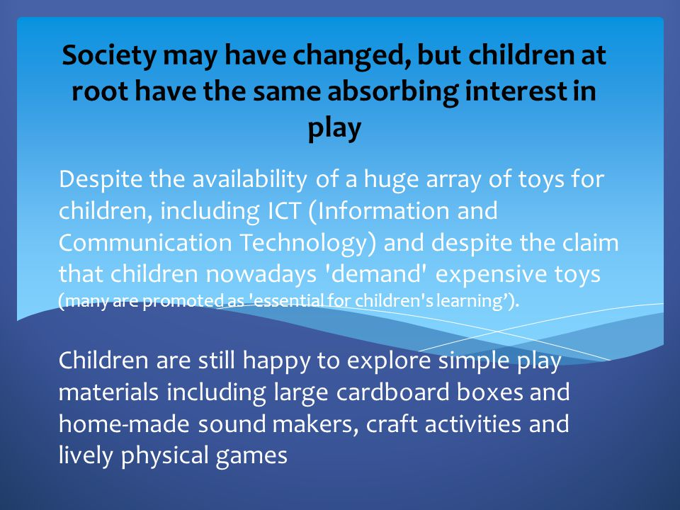 Society may have changed, but children at root have the same absorbing interest in play