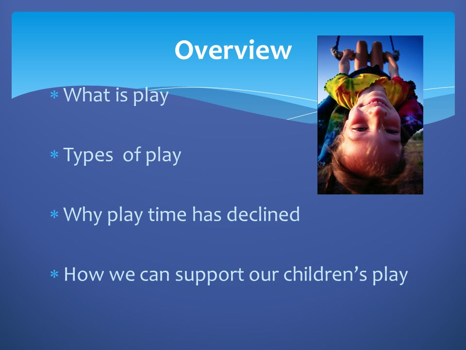 Overview What is play Types of play Why play time has declined