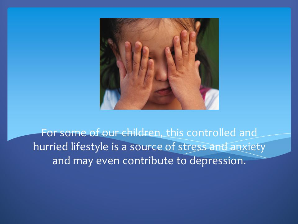 For some of our children, this controlled and hurried lifestyle is a source of stress and anxiety and may even contribute to depression.