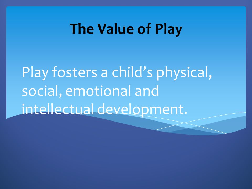 The Value of Play Play fosters a child's physical, social, emotional and intellectual development.