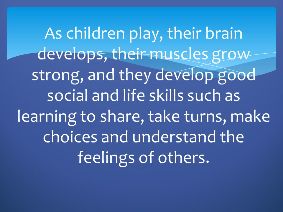 As children play, their brain develops, their muscles grow strong, and they develop good social and life skills such as learning to share, take turns, make choices and understand the feelings of others.