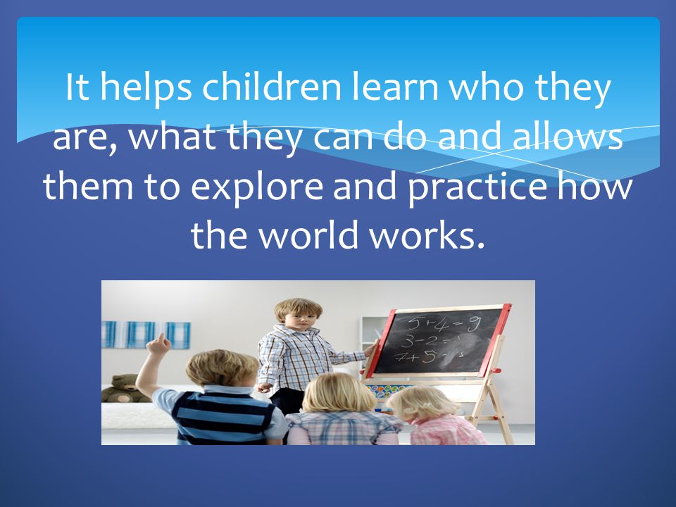 It helps children learn who they are, what they can do and allows them to explore and practice how the world works.