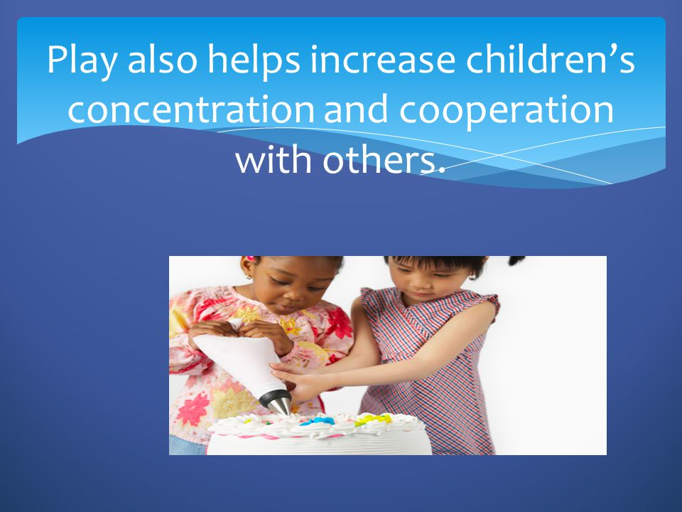 Play also helps increase children's concentration and cooperation with others.