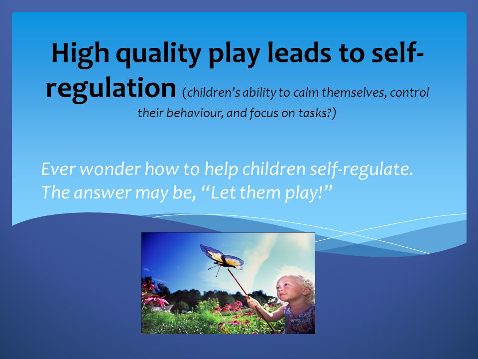 High quality play leads to self-regulation (children's ability to calm themselves, control their behaviour, and focus on tasks )