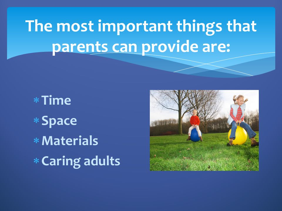 The most important things that parents can provide are: