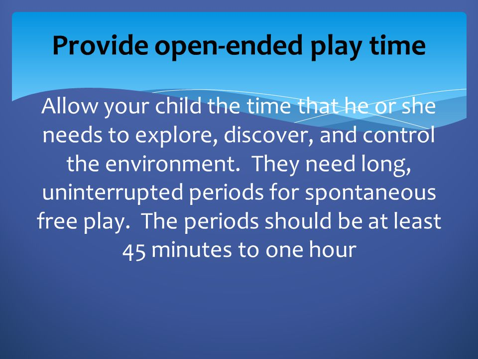 . Provide open-ended play time Allow your child the time that he or she needs to explore, discover, and control the environment. They need long, uninterrupted periods for spontaneous free play. The periods should be at least 45 minutes to one hour