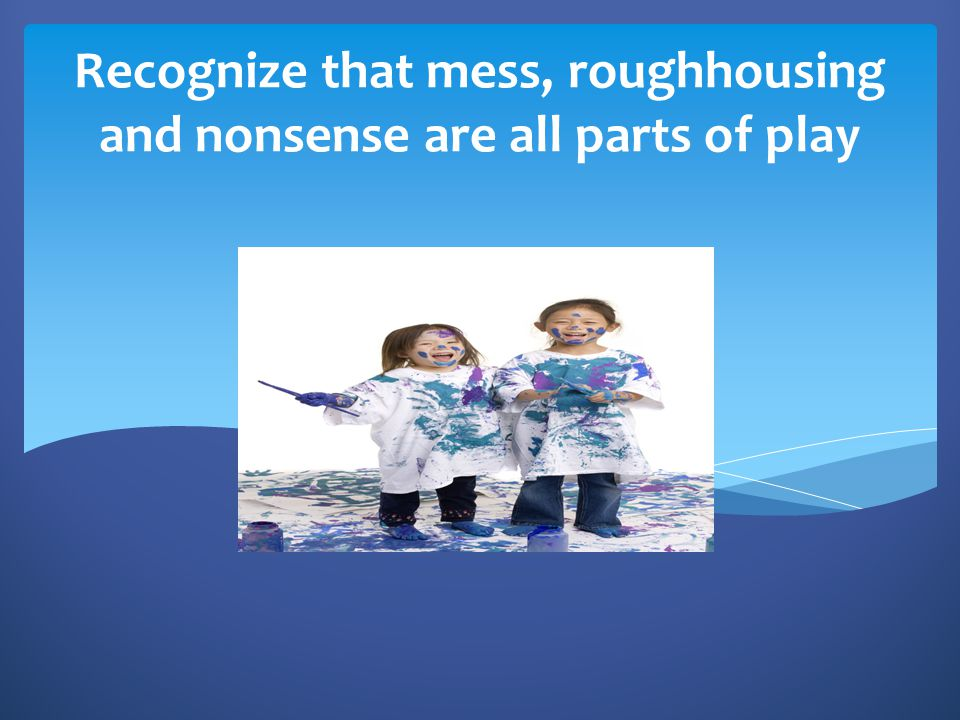 Recognize that mess, roughhousing and nonsense are all parts of play