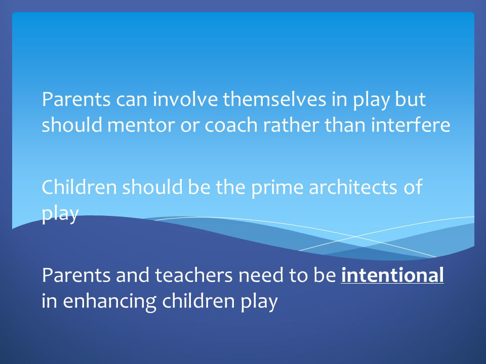 Parents can involve themselves in play but should mentor or coach rather than interfere