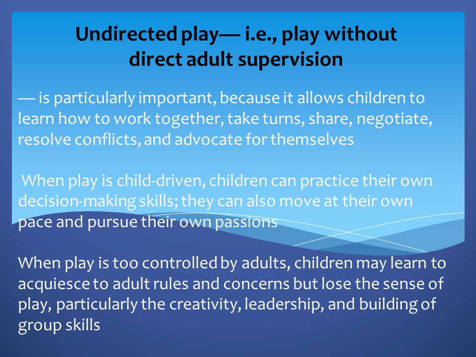 Undirected play— i.e., play without direct adult supervision