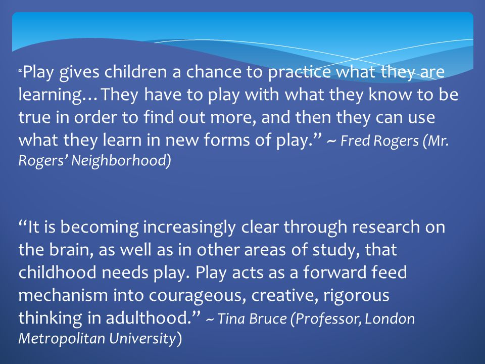 Play gives children a chance to practice what they are learning…They have to play with what they know to be true in order to find out more, and then they can use what they learn in new forms of play. ~ Fred Rogers (Mr. Rogers' Neighborhood)