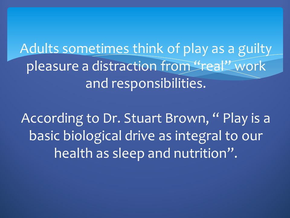 Adults sometimes think of play as a guilty pleasure a distraction from real work and responsibilities.