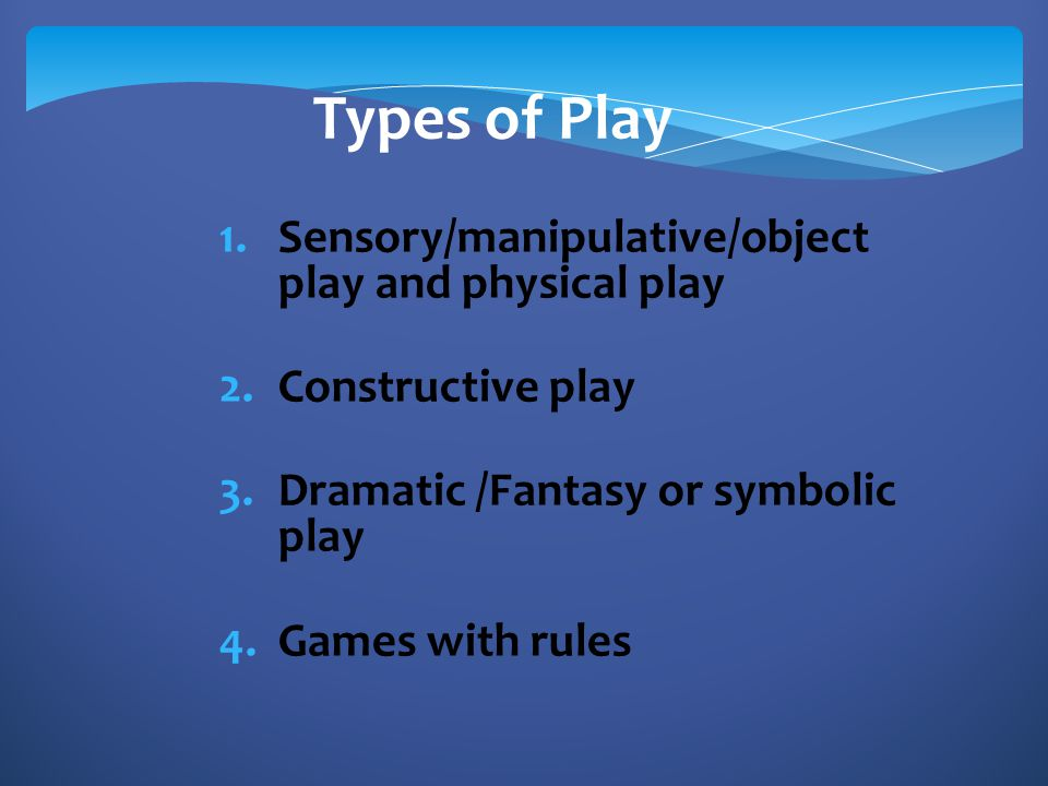 Types of Play Sensory/manipulative/object play and physical play
