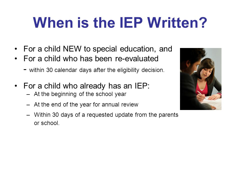 When is the IEP Written For a child NEW to special education, and. For a child who has been re-evaluated.