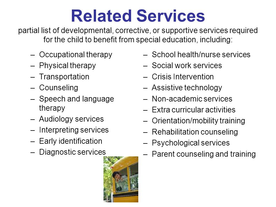 Related Services partial list of developmental, corrective, or supportive services required for the child to benefit from special education, including:
