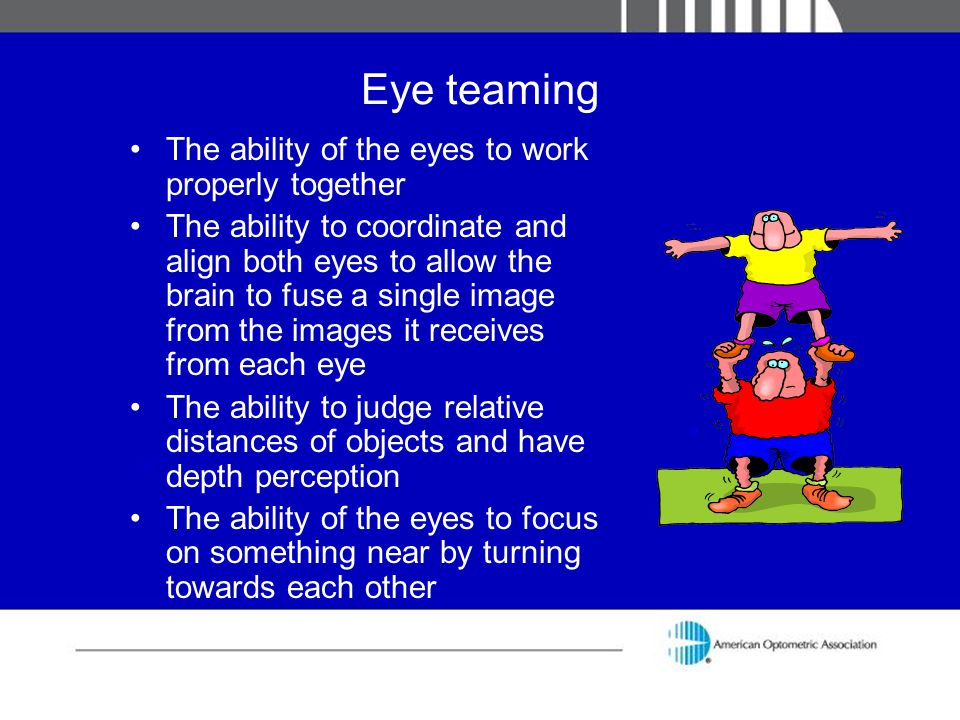 Eye teaming The ability of the eyes to work properly together