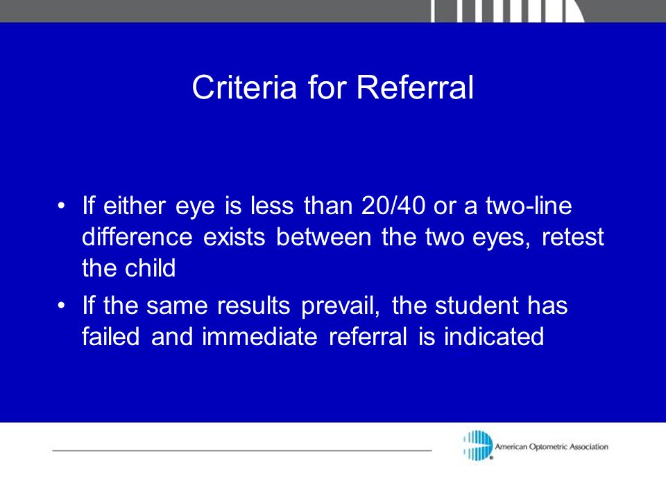 Criteria for Referral If either eye is less than 20/40 or a two-line difference exists between the two eyes, retest the child.