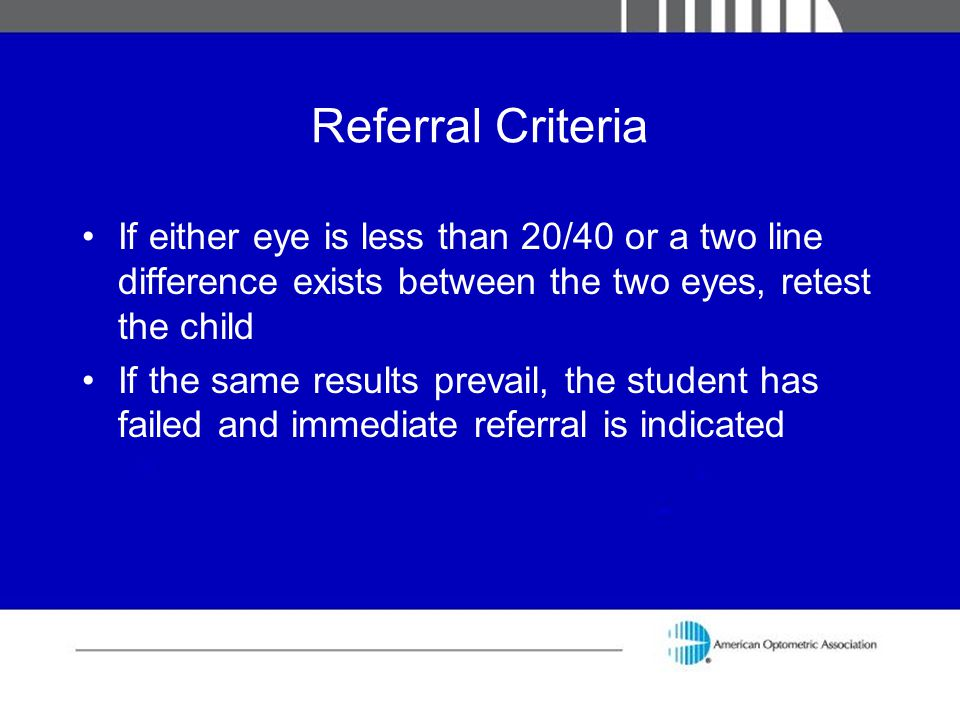 Referral Criteria If either eye is less than 20/40 or a two line difference exists between the two eyes, retest the child.