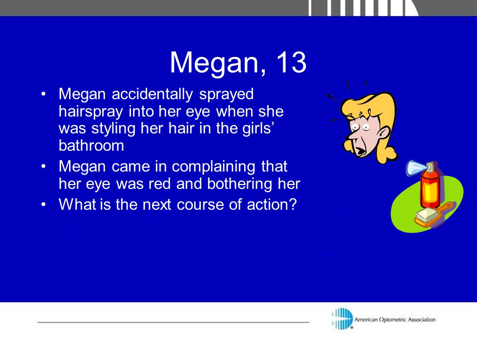 Megan, 13 Megan accidentally sprayed hairspray into her eye when she was styling her hair in the girls' bathroom.
