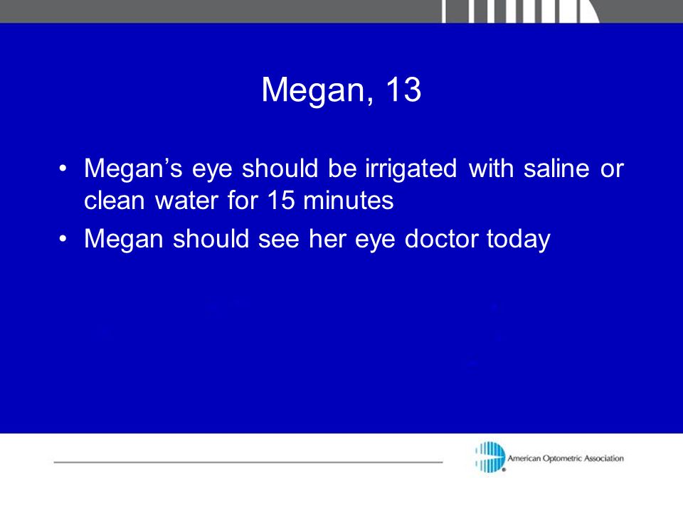 Megan, 13 Megan's eye should be irrigated with saline or clean water for 15 minutes.