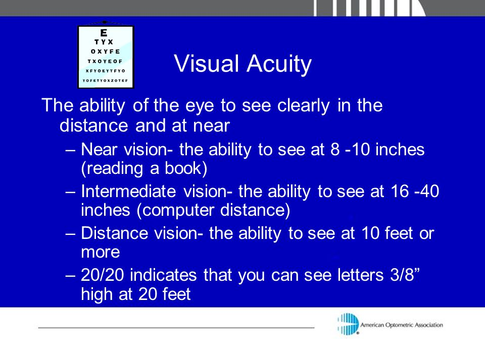 Visual Acuity The ability of the eye to see clearly in the distance and at near. Near vision- the ability to see at 8 -10 inches (reading a book)