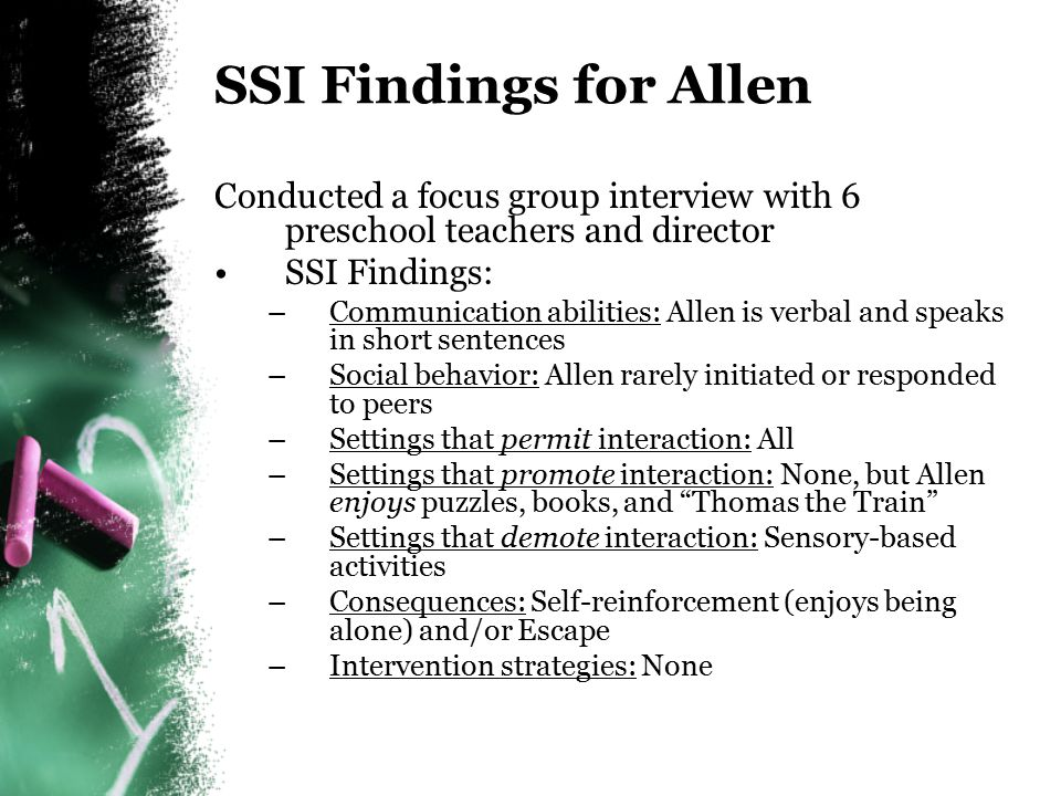 SSI Findings for Allen Conducted a focus group interview with 6 preschool teachers and director. SSI Findings: