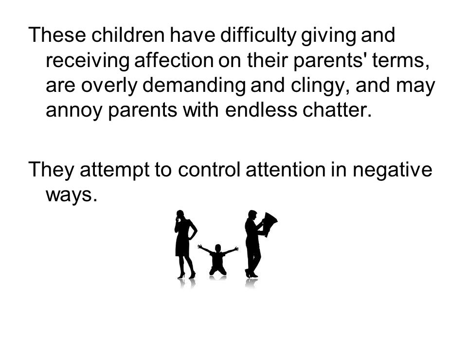 These children have difficulty giving and receiving affection on their parents terms, are overly demanding and clingy, and may annoy parents with endless chatter.