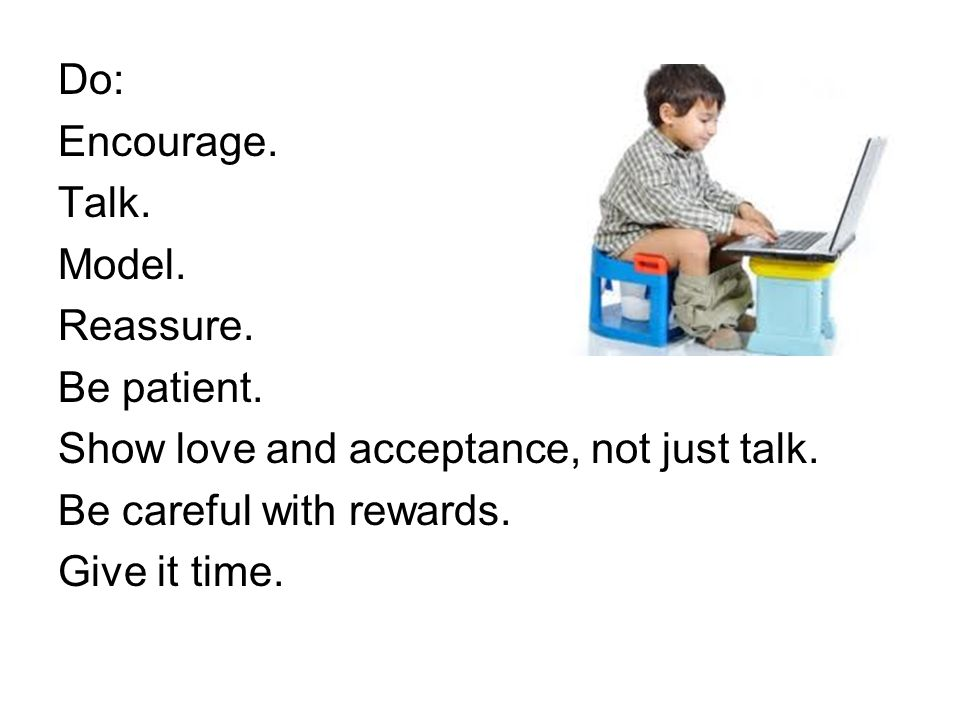 Do: Encourage. Talk. Model. Reassure. Be patient. Show love and acceptance, not just talk. Be careful with rewards.